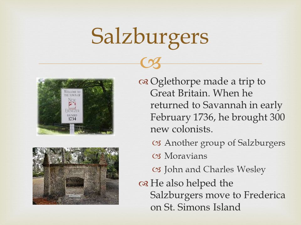 Salzburgers Oglethorpe made a trip to Great Britain. When he returned to Savannah in early February 1736, he brought 300 new colonists.