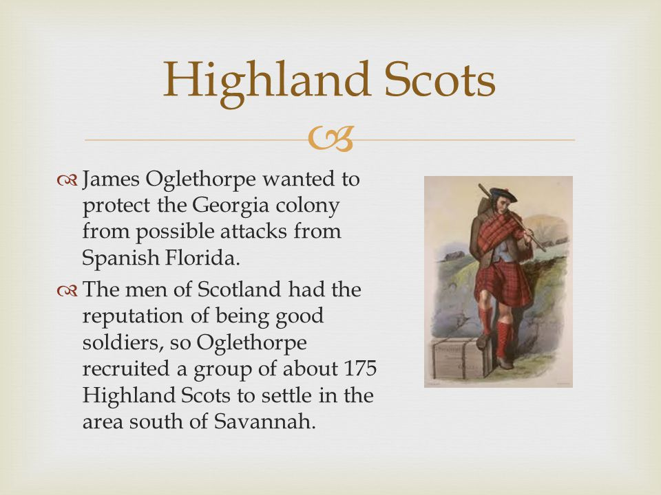 Highland Scots James Oglethorpe wanted to protect the Georgia colony from possible attacks from Spanish Florida.