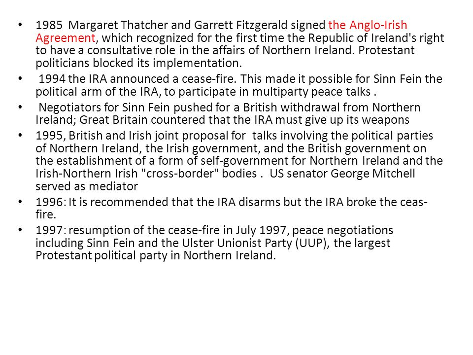 1985 Margaret Thatcher and Garrett Fitzgerald signed the Anglo-Irish Agreement, which recognized for the first time the Republic of Ireland s right to have a consultative role in the affairs of Northern Ireland. Protestant politicians blocked its implementation.