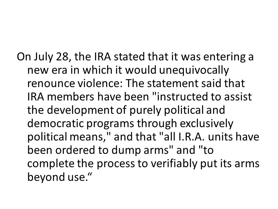 On July 28, the IRA stated that it was entering a new era in which it would unequivocally renounce violence: The statement said that IRA members have been instructed to assist the development of purely political and democratic programs through exclusively political means, and that all I.R.A.