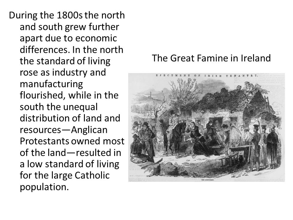 During the 1800s the north and south grew further apart due to economic differences. In the north the standard of living rose as industry and manufacturing flourished, while in the south the unequal distribution of land and resources—Anglican Protestants owned most of the land—resulted in a low standard of living for the large Catholic population.