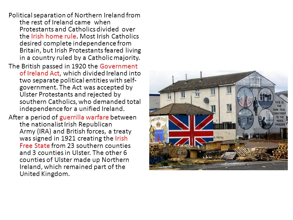 Political separation of Northern Ireland from the rest of Ireland came when Protestants and Catholics divided over the Irish home rule.