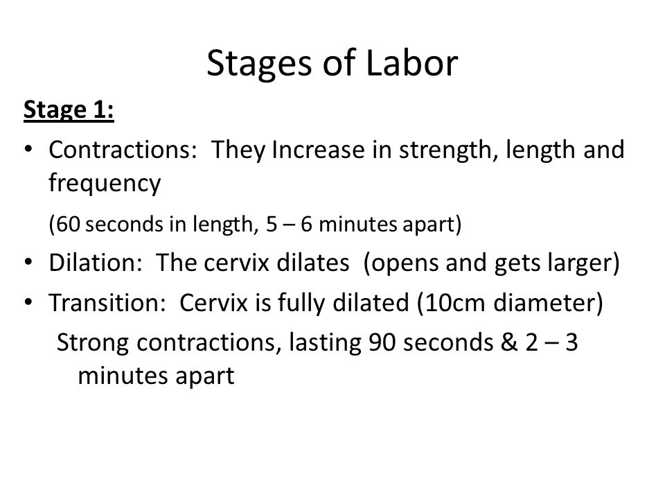 Stages of Labor Stage 1: Contractions: They Increase in strength, length and frequency. (60 seconds in length, 5 – 6 minutes apart)