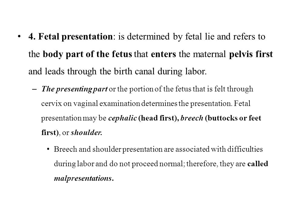 4. Fetal presentation: is determined by fetal lie and refers to the body part of the fetus that enters the maternal pelvis first and leads through the birth canal during labor.