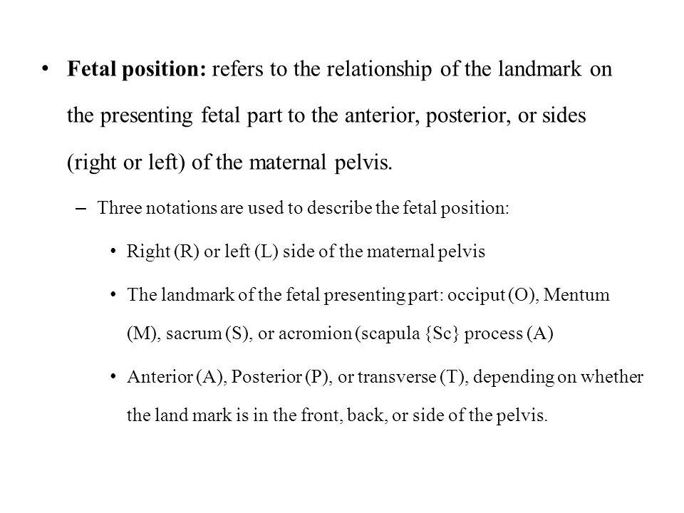 Fetal position: refers to the relationship of the landmark on the presenting fetal part to the anterior, posterior, or sides (right or left) of the maternal pelvis.