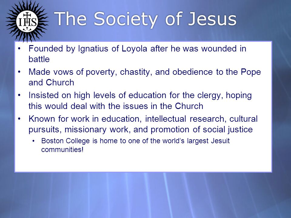 The Society of Jesus Founded by Ignatius of Loyola after he was wounded in battle.