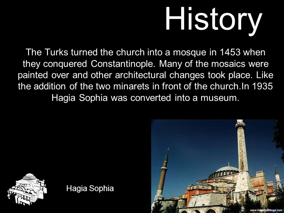 The Turks turned the church into a mosque in 1453 when they conquered Constantinople. Many of the mosaics were painted over and other architectural changes took place. Like the addition of the two minarets in front of the church.In 1935 Hagia Sophia was converted into a museum.