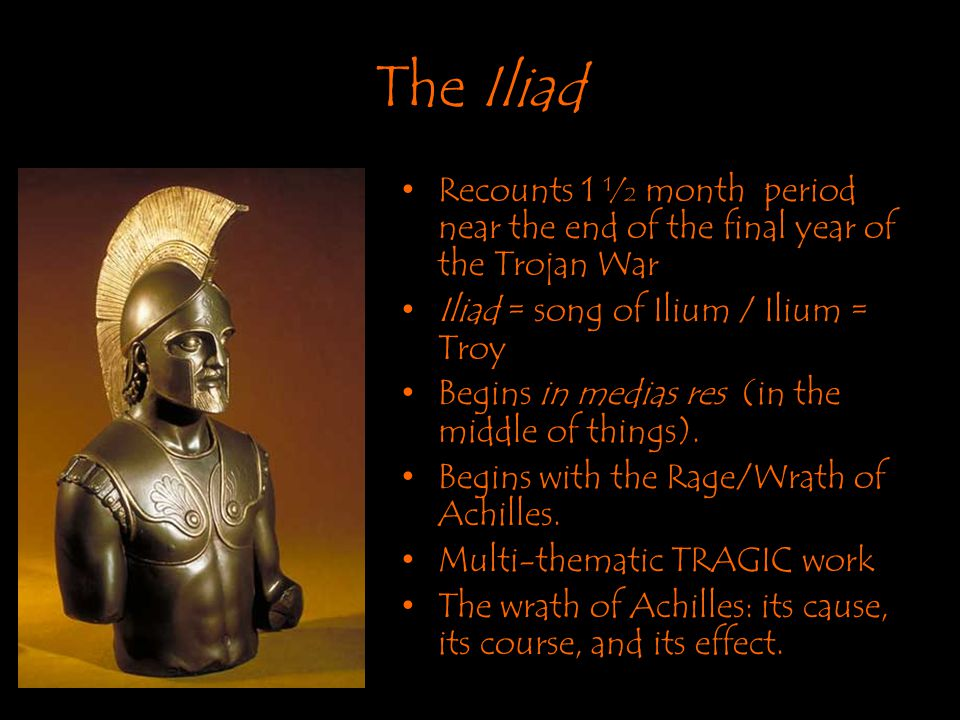 The Iliad Recounts 1 ½ month period near the end of the final year of the Trojan War. Iliad = song of Ilium / Ilium = Troy.