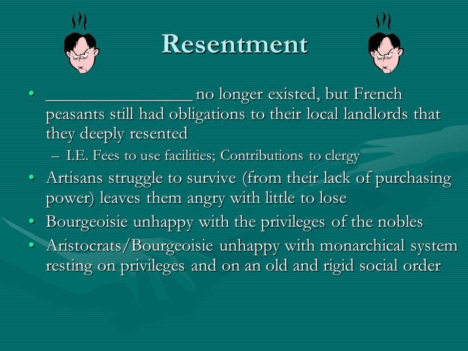 Resentment ________________ no longer existed, but French peasants still had obligations to their local landlords that they deeply resented.