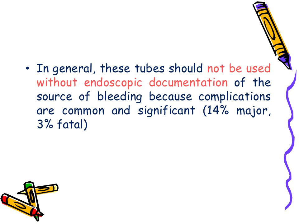 In general, these tubes should not be used without endoscopic documentation of the source of bleeding because complications are common and significant (14% major, 3% fatal)