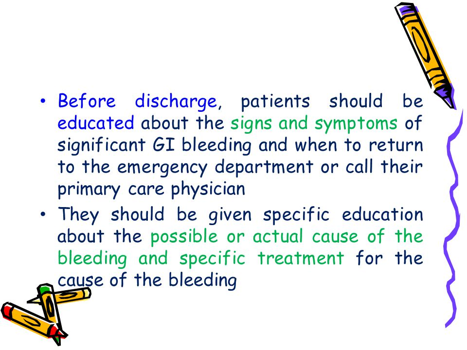 Before discharge, patients should be educated about the signs and symptoms of significant GI bleeding and when to return to the emergency department or call their primary care physician
