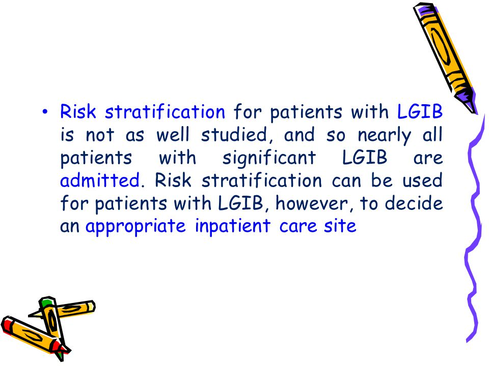 Risk stratification for patients with LGIB is not as well studied, and so nearly all patients with significant LGIB are admitted.