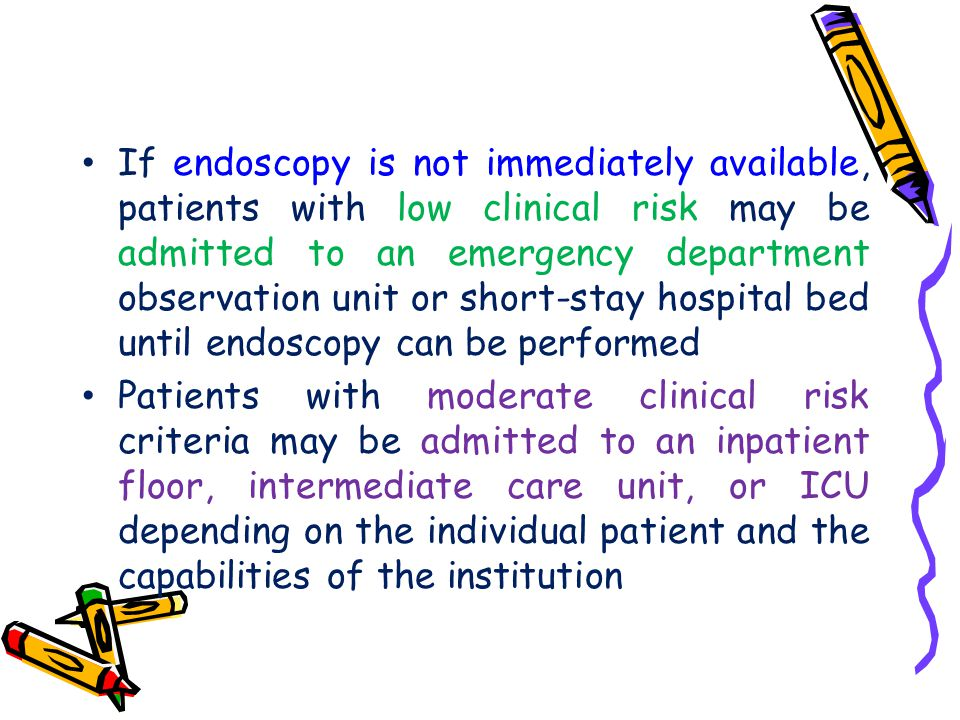 If endoscopy is not immediately available, patients with low clinical risk may be admitted to an emergency department observation unit or short-stay hospital bed until endoscopy can be performed
