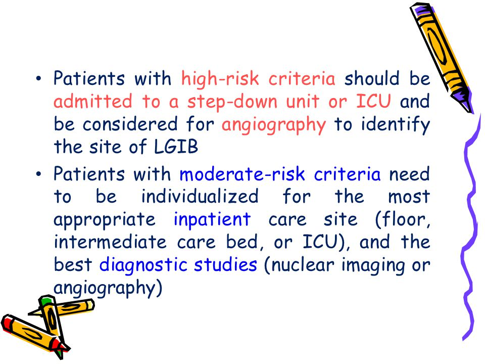 Patients with high-risk criteria should be admitted to a step-down unit or ICU and be considered for angiography to identify the site of LGIB