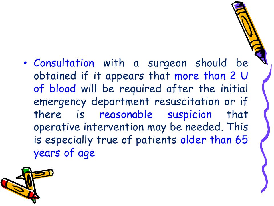 Consultation with a surgeon should be obtained if it appears that more than 2 U of blood will be required after the initial emergency department resuscitation or if there is reasonable suspicion that operative intervention may be needed.