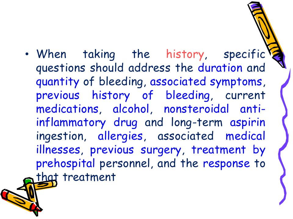 When taking the history, specific questions should address the duration and quantity of bleeding, associated symptoms, previous history of bleeding, current medications, alcohol, nonsteroidal anti-inflammatory drug and long-term aspirin ingestion, allergies, associated medical illnesses, previous surgery, treatment by prehospital personnel, and the response to that treatment