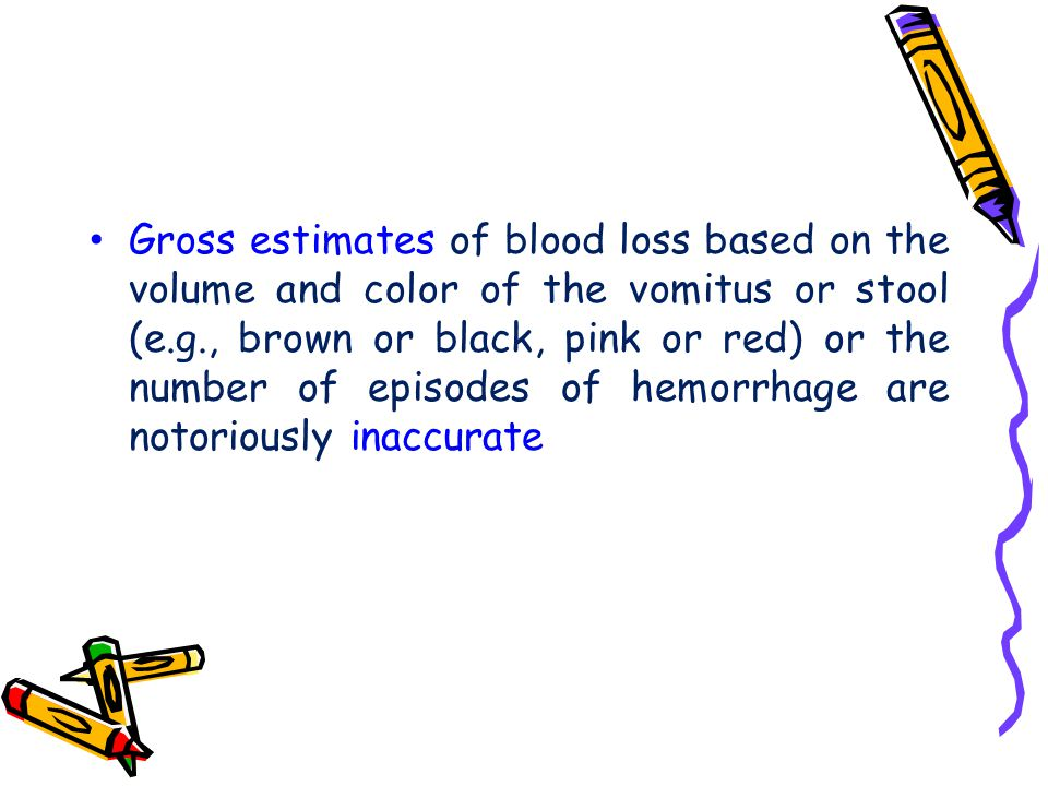 Gross estimates of blood loss based on the volume and color of the vomitus or stool (e.g., brown or black, pink or red) or the number of episodes of hemorrhage are notoriously inaccurate