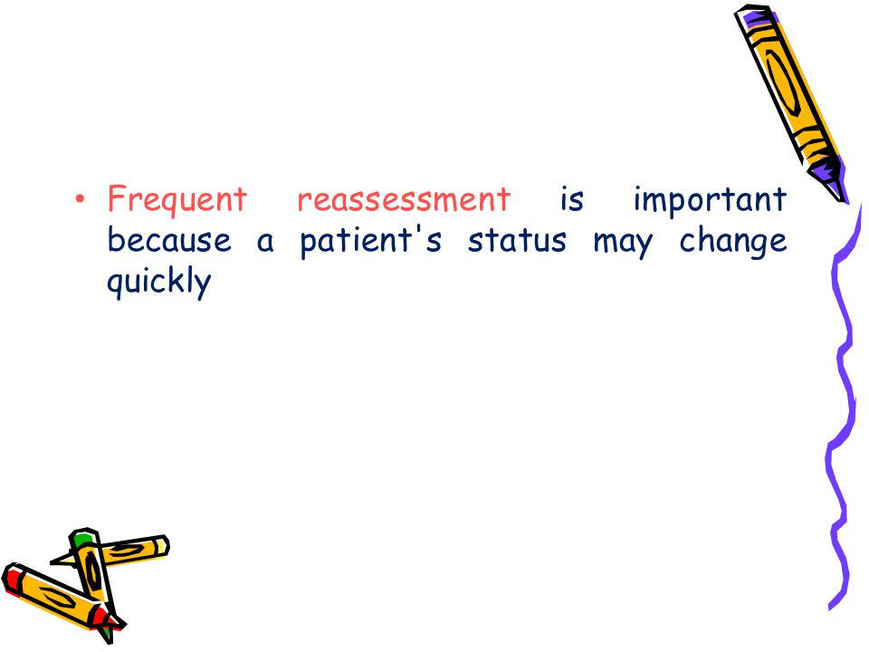 Frequent reassessment is important because a patient s status may change quickly