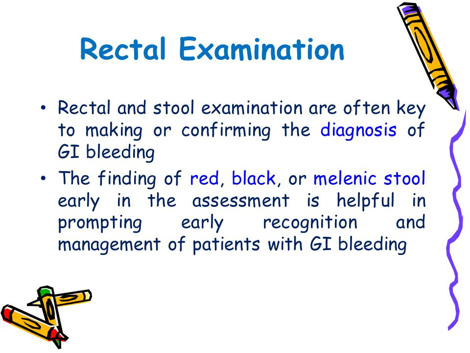 Rectal Examination Rectal and stool examination are often key to making or confirming the diagnosis of GI bleeding.