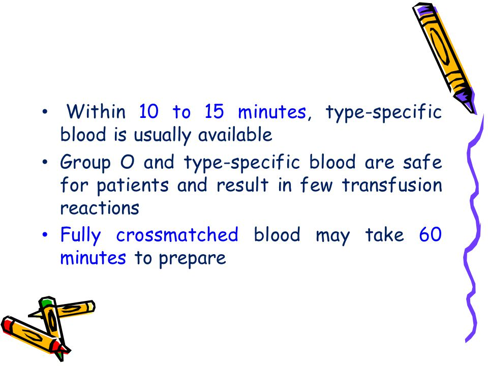 Within 10 to 15 minutes, type-specific blood is usually available