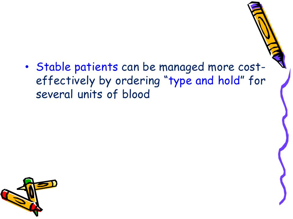 Stable patients can be managed more cost-effectively by ordering type and hold for several units of blood