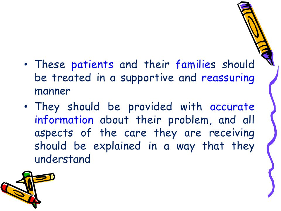 These patients and their families should be treated in a supportive and reassuring manner