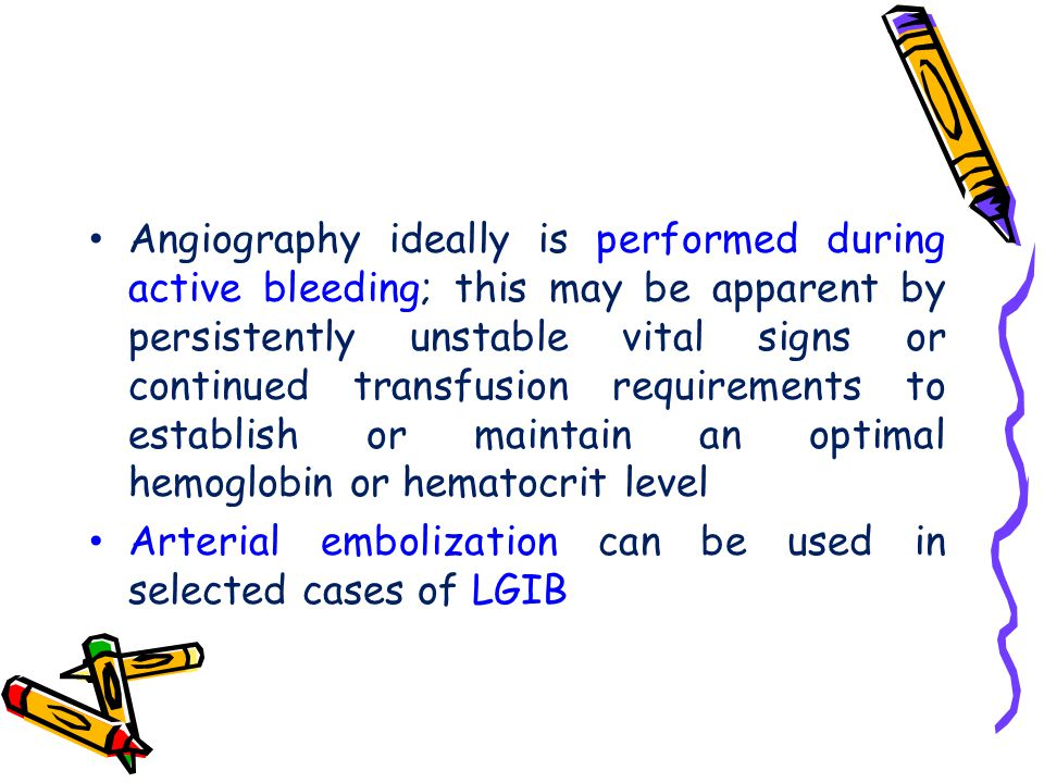 Angiography ideally is performed during active bleeding; this may be apparent by persistently unstable vital signs or continued transfusion requirements to establish or maintain an optimal hemoglobin or hematocrit level