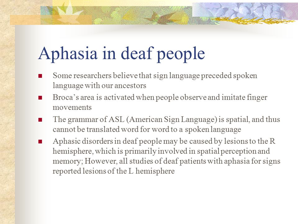 Aphasia in deaf people Some researchers believe that sign language preceded spoken language with our ancestors.