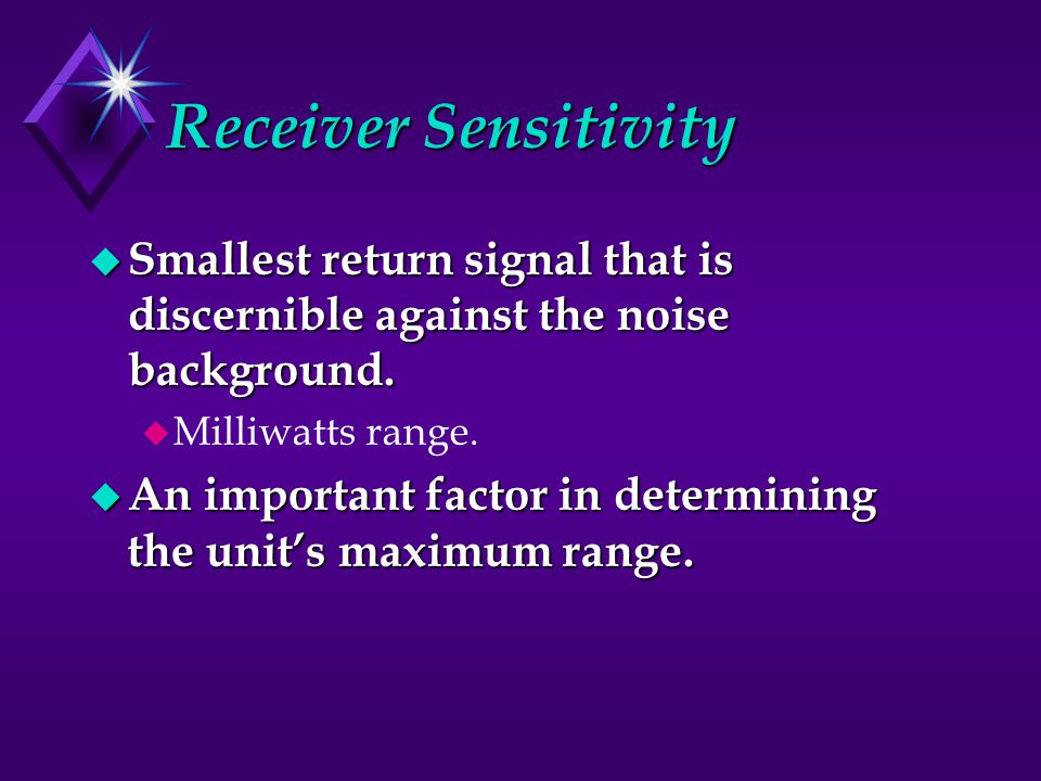 Receiver Sensitivity Smallest return signal that is discernible against the noise background. Milliwatts range.