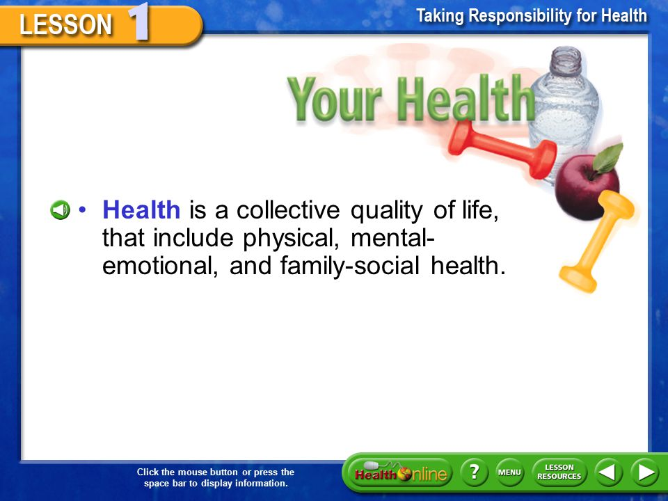 Your Health Health is a collective quality of life, that include physical, mental-emotional, and family-social health.