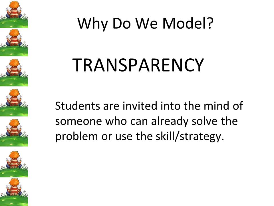 Why Do We Model TRANSPARENCY. Students are invited into the mind of someone who can already solve the problem or use the skill/strategy.