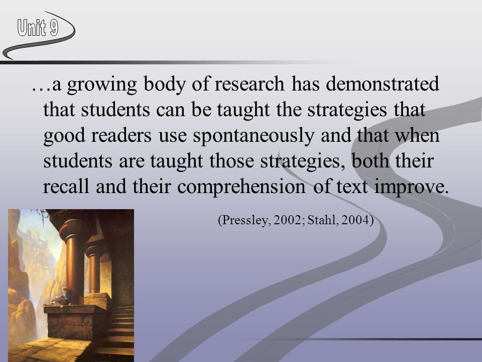 …a growing body of research has demonstrated that students can be taught the strategies that good readers use spontaneously and that when students are taught those strategies, both their recall and their comprehension of text improve.