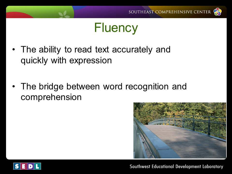 Fluency The ability to read text accurately and quickly with expression. The bridge between word recognition and comprehension.
