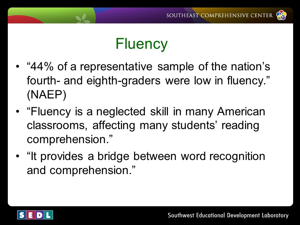 Why Fluency Fluency. 44% of a representative sample of the nation's fourth- and eighth-graders were low in fluency. (NAEP)