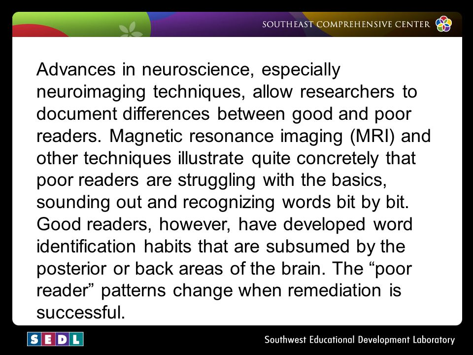 Advances in neuroscience, especially neuroimaging techniques, allow researchers to document differences between good and poor readers. Magnetic resonance imaging (MRI) and other techniques illustrate quite concretely that poor readers are struggling with the basics, sounding out and recognizing words bit by bit.