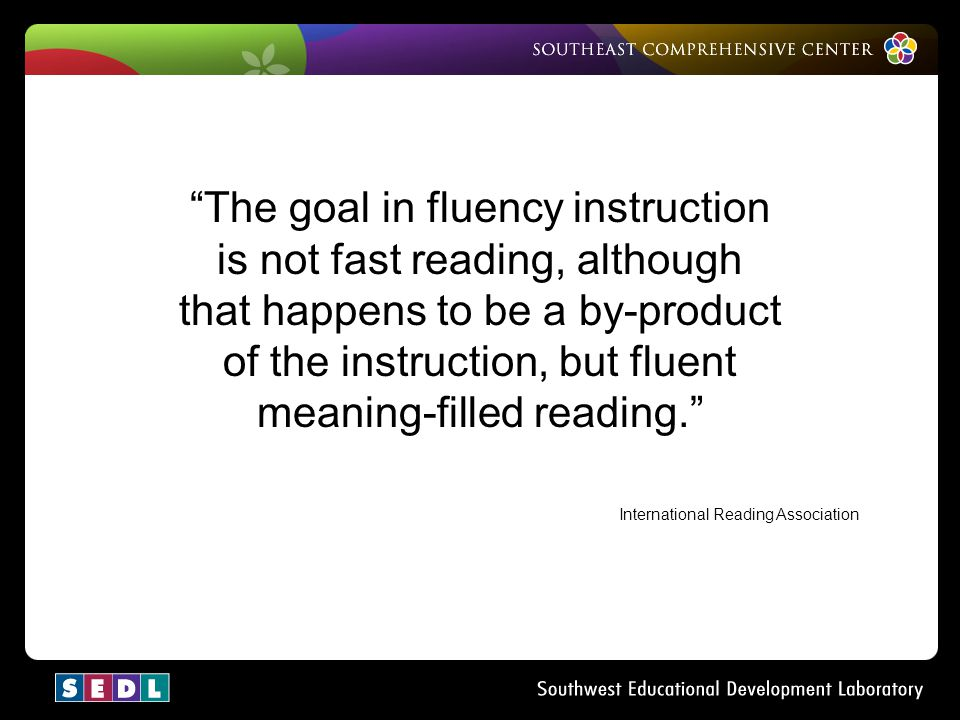 The goal in fluency instruction is not fast reading, although that happens to be a by-product of the instruction, but fluent meaning-filled reading.