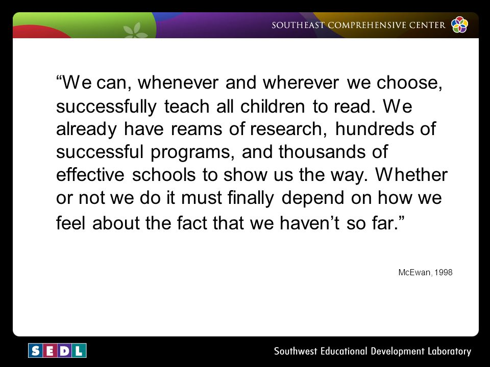 We can, whenever and wherever we choose, successfully teach all children to read. We already have reams of research, hundreds of successful programs, and thousands of effective schools to show us the way. Whether or not we do it must finally depend on how we feel about the fact that we haven't so far.