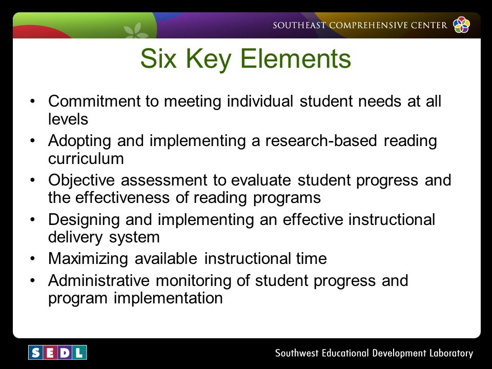 Six Key Elements Commitment to meeting individual student needs at all levels. Adopting and implementing a research-based reading curriculum.