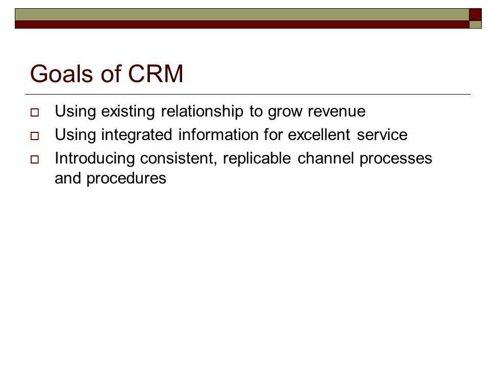 Goals of CRM Using existing relationship to grow revenue