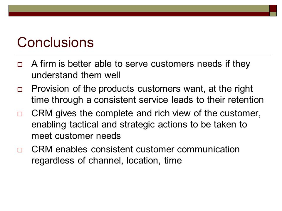 Conclusions A firm is better able to serve customers needs if they understand them well.