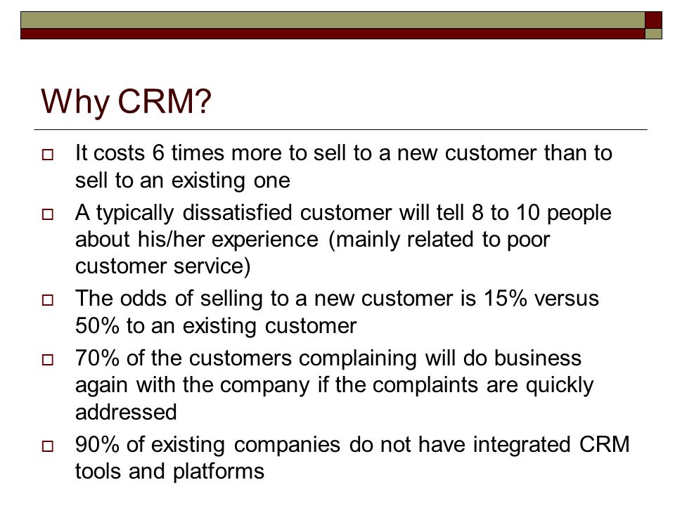 Why CRM It costs 6 times more to sell to a new customer than to sell to an existing one.