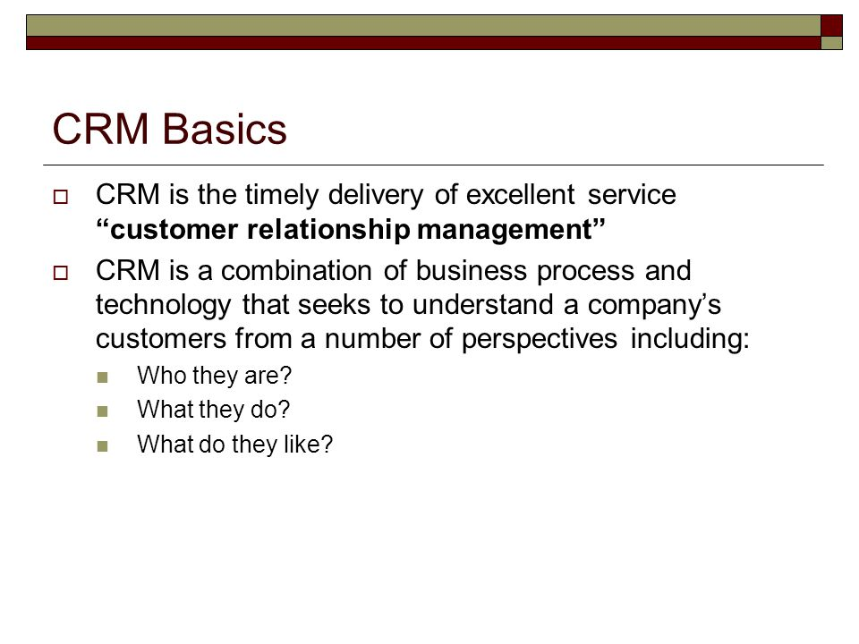CRM Basics CRM is the timely delivery of excellent service customer relationship management