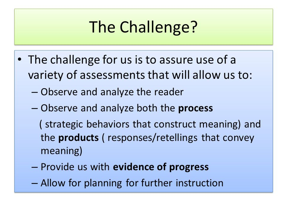 The Challenge The challenge for us is to assure use of a variety of assessments that will allow us to: