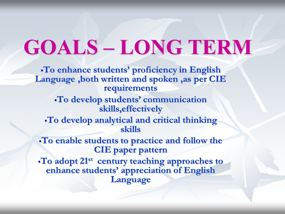 GOALS – LONG TERM To enhance students' proficiency in English Language ,both written and spoken ,as per CIE requirements.