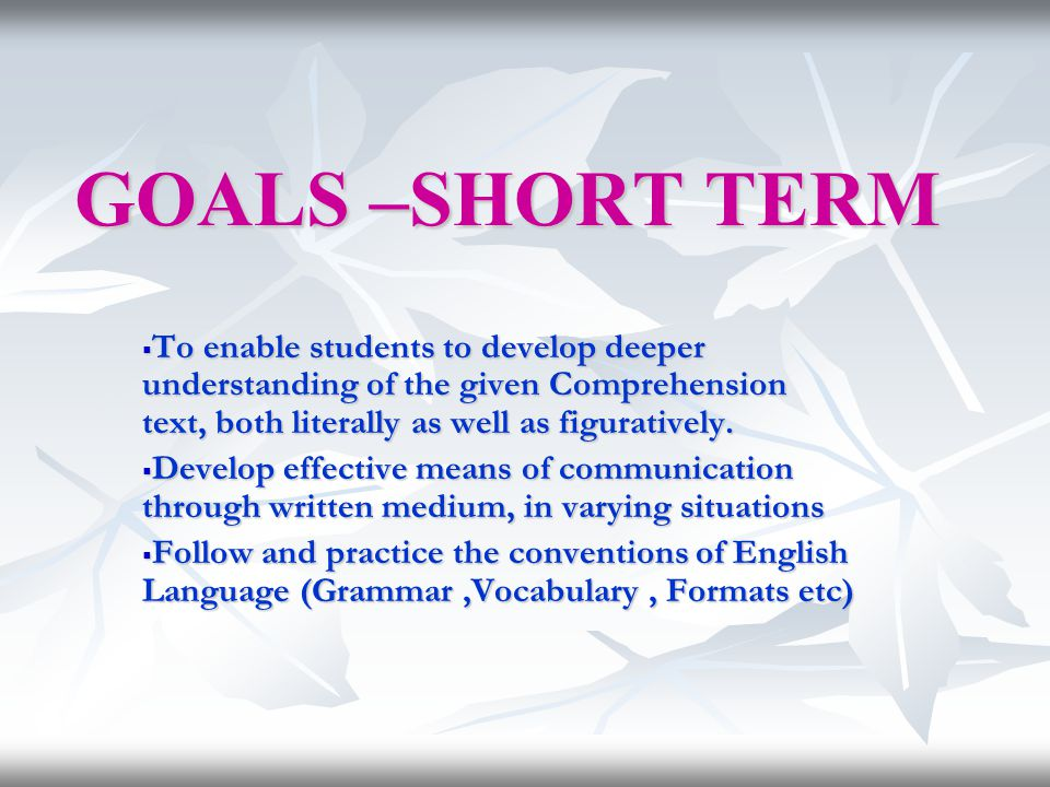 GOALS –SHORT TERM To enable students to develop deeper understanding of the given Comprehension text, both literally as well as figuratively.