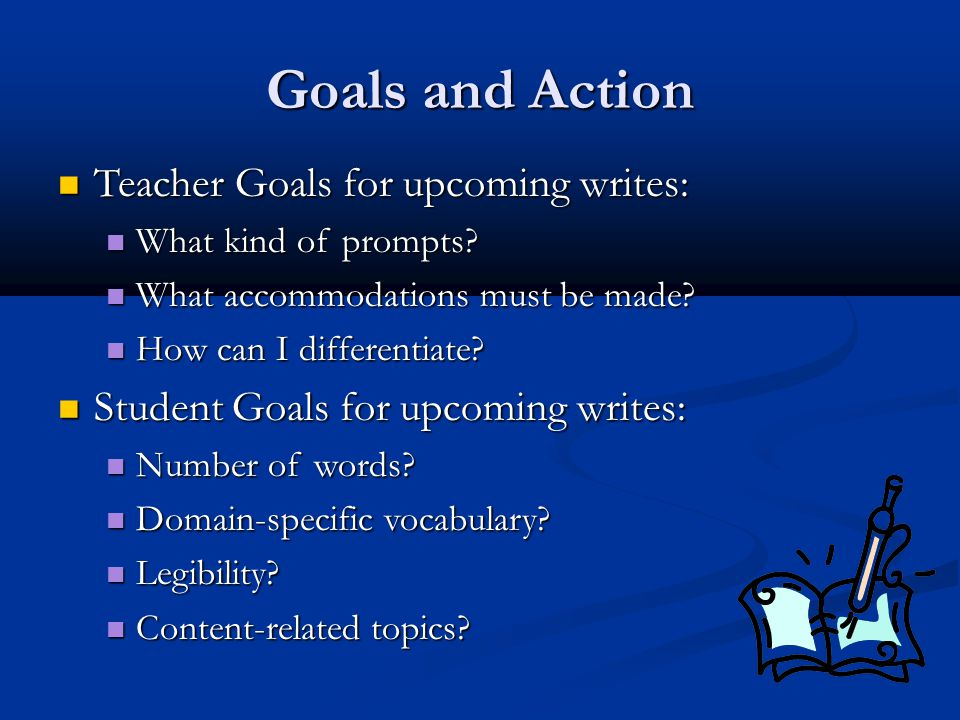 Goals and Action Teacher Goals for upcoming writes: