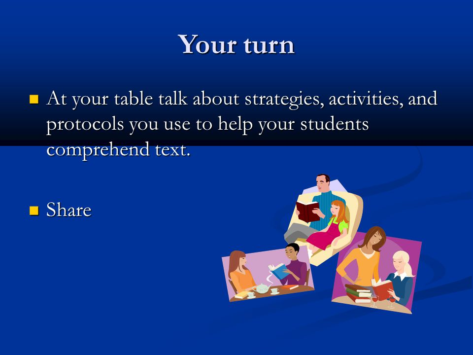 Your turn At your table talk about strategies, activities, and protocols you use to help your students comprehend text.