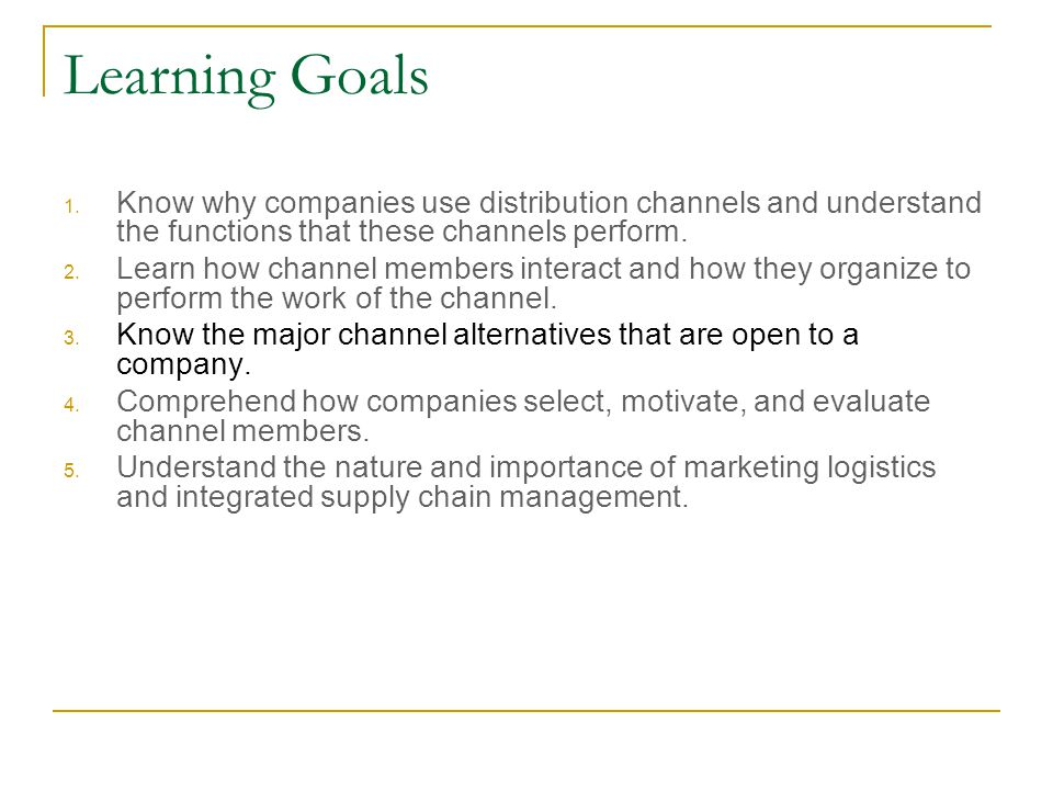 Learning Goals Know why companies use distribution channels and understand the functions that these channels perform.