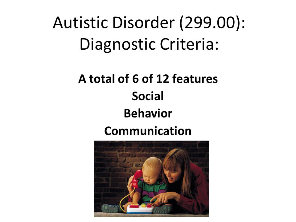 Autistic Disorder (299.00): Diagnostic Criteria: