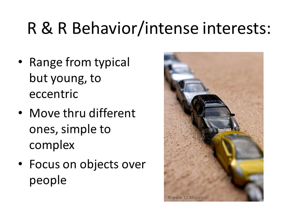 R & R Behavior/intense interests: